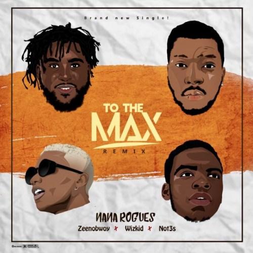 Nana Rogues ft. Wizkid, Zeenobwoy & Not3s - To The Max (Remix) Mp3 Download