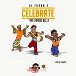 DJ Turbo D Ft. Korede Bello – Celebrate (Prod. by Young D)