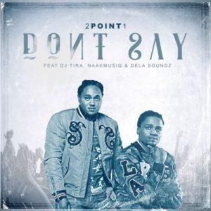 2Point1 ft. DJ Tira, NaakMusiQ & DeLASoundz - Dont Say Mp3 Audio