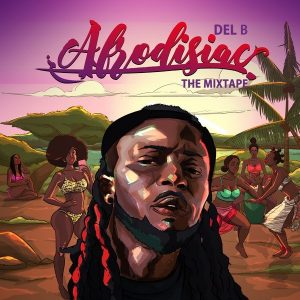 Del B - Afrodisiac, The Mixtape (FULL ALBUM) Zip Mp3 Download
