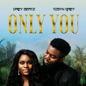 Drey Beatz ft. Tosyn Grey - Only You Mp3 Audio