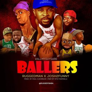 Ruggedman ft. Josh2Funny - All My Guys Are BALLERS Mp3 Audio Download