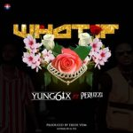 Yung6ix – What If Ft. Peruzzi (Prod. Fresh VDM)