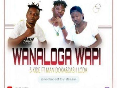 S Kide ft. Man Doka, Dash Loda - Wanaloga Wapi Mp3 Audio Download