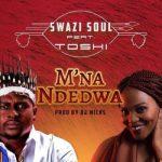 Swazi Soul Ft. Toshi – M'na Ndedwa