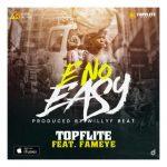 TopFlite Ft. Fameye – E No Easy