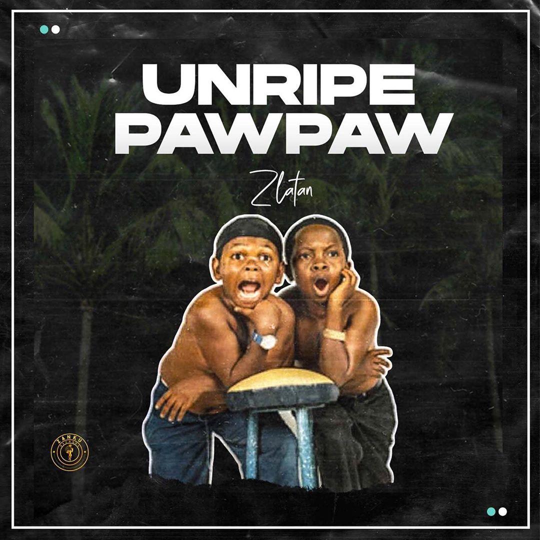 Zlatan - Unripe Pawpaw Ft. PapiSnoop, Oberz, JamoPyper Mp3 Audio Download