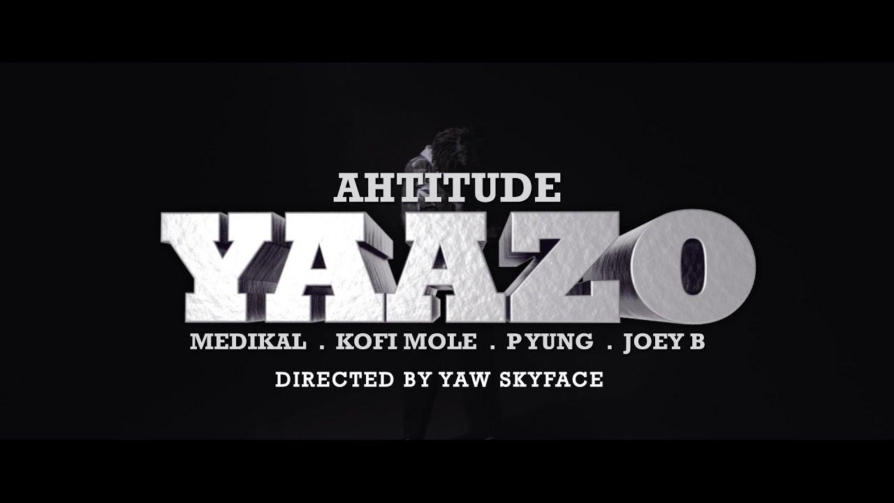 Ahtitude - Yaazo Ft. Medikal, Kofi Mole, P Yung, Joey B (Audio + Video) Mp3 Mp4 Download