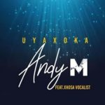 Andy M – Uyaxoka Ft. Xhosa Vocalist