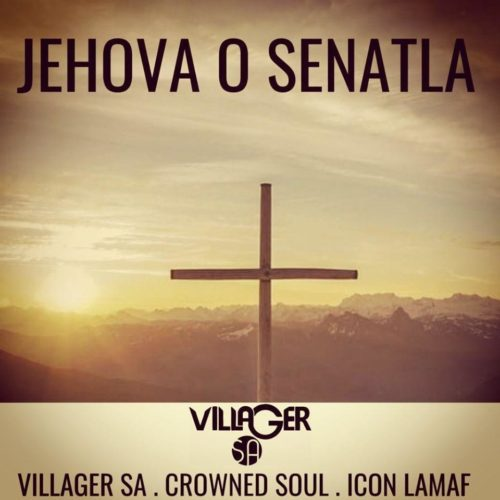 Villager SA - Jehova o Senatla Ft. Crowned Soul, Icon Lamaf Mp3 Audio Download