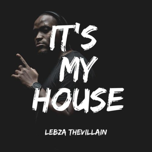 Lebza TheVillain - Its My House EP (Full Album) Mp3 Zip Fast Download Free Audio Complete