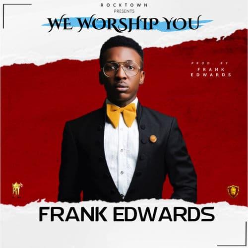 Frank Edwards - We Worship You Mp3