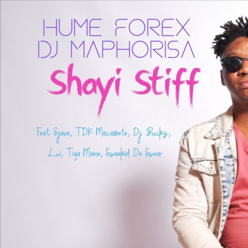 Hume Forex & DJ Maphorisa - Shayi Stiff Ft. Sjava, TDK Macassete, DJ Buckz, Lui Mp3