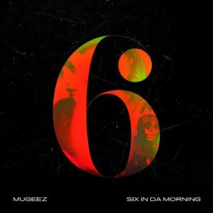Mugeez - Six In Da Morning Mp3 Audio Download