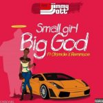 DJ Jimmy Jatt – Small Girl Big God Ft. Olamide, Reminisce (Audio + Video)