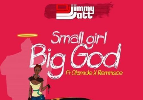 DJ Jimmy Jatt - Small Girl Big God Ft. Olamide, Reminisce (Audio + Video) Mp3 Mp4 Download