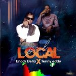 Enock Bella Ft. Tenny Eddy – Local Local