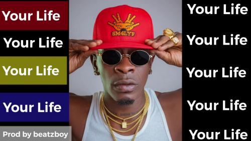Shatta Wale - Your Life (Prod. by Beatzboy) Mp3 Audio Download