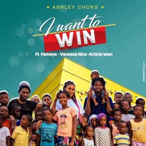 Ashley Chuks - I Want to Win Ft. Fameye, Article Wan & Vanessa Nice (Audio + Video) Mp3 Mp4 Download