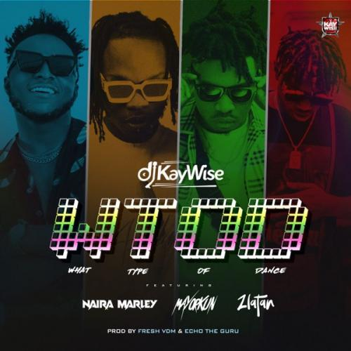 DJ Kaywise Ft. Mayorkun, Naira Marley, Zlatan - What Type of Dance (WTOD) Mp3 Audio Download