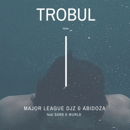 Major League x Abidoza - Trobul (Amapiano Remix) Ft. Sarz & Wurld Mp3 Audio Download