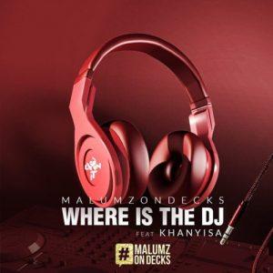 Malumz on Decks - Where Is the DJ Ft. Khanyisa Mp3 Audio Download