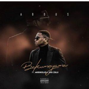 Abdus - Bekumnyama Ft. Musiholiq, Big Zulu Mp3 Audio Download