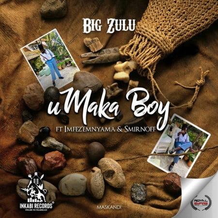 Big Zulu - Umaka Boy Ft. Imfez emnyama, Smirnoff Mp3 Audio Download