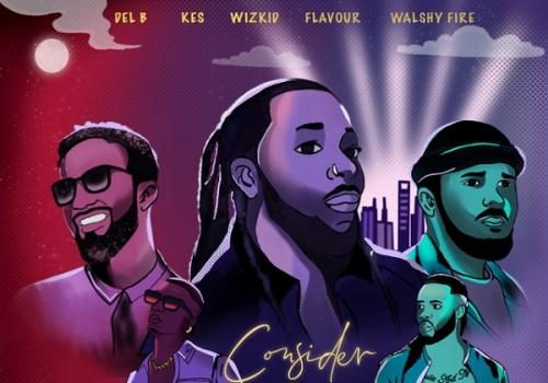 Del B Ft. Wizkid, Flavour, Kes, Walshy Fire - Consider (Remix) Mp3 Audio Download