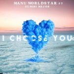 Manu Worldstar – I Choose You Ft. Gemini Major