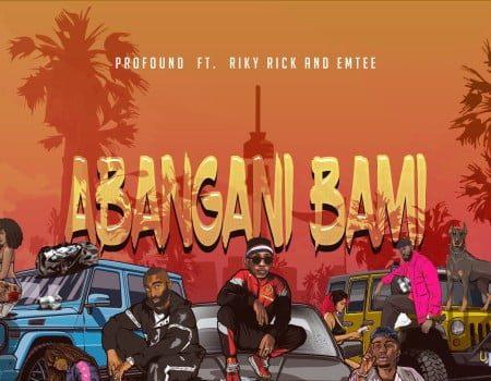 Profound - Abangani Bami ft. Riky Rick x Emtee