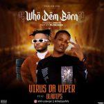 Virus Da Viper Ft. Oladips – Who Dem Born