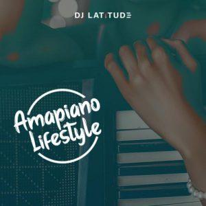 DJ Latitude - Amapiano Lifestyle (Mixtape)