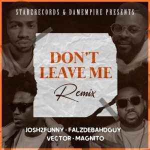 Josh2funny Ft. Vector, Falz, Magnito - Dont Leave Me (Remix)