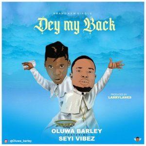 Oluwa Barley Ft. Seyi Vibez - Dey My Back