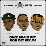 DJ Xquisite – Once Again Dey Don Dey Vex Me Ft. Blaqbonez, PsychoYP