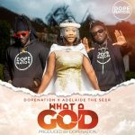 Adelaide The Seer, DopeNation – What A God (Audio / Video)