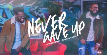 JJ Hairston Ft. Travis Greene - Never Gave Up (Audio / Video)
