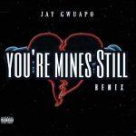 Jay Gwuapo – You're Mines Still (Remix) Ft. Drake, Yung Bleu