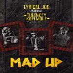 Lyrical Joe – Mad Up Ft. Tulenkey, Kofi Mole