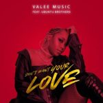 Valee Music Ft. Ubuntu Brothers – Don't Want Your Love