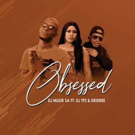 DJ Muzik SA - Obsessed Ft. DJ TPZ, Deidree
