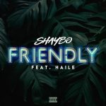Shaybo – Friendly Ft. Haile