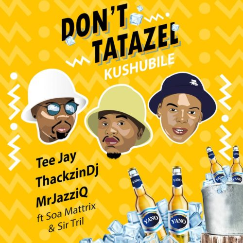Tee Jay, Mr JazziQ & ThackzinDJ - Dont Tatazel (Kushubile) Ft. Soa Mattrix, Sir Trill