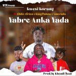 Kwesi Korang – Yabre Anka Yada Ft. Amerado, King Paluta, Chiki Africa