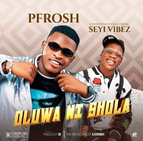 Pfrosh Ft. Seyi Vibez - Oluwa Ni Shola